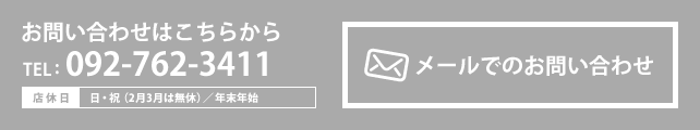 お問い合わせはこちらから|TEL:092-762-3411【店休日】日・祝(2月3月は無休)/年末年始 メールでのお問い合わせ